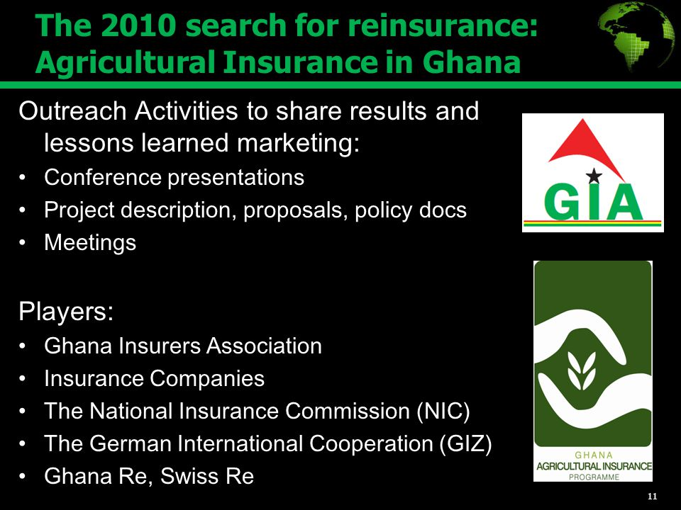 The 2010 search for reinsurance: Agricultural Insurance in Ghana Outreach Activities to share results and lessons learned marketing: Conference presentations Project description, proposals, policy docs Meetings Players: Ghana Insurers Association Insurance Companies The National Insurance Commission (NIC) The German International Cooperation (GIZ) Ghana Re, Swiss Re 11