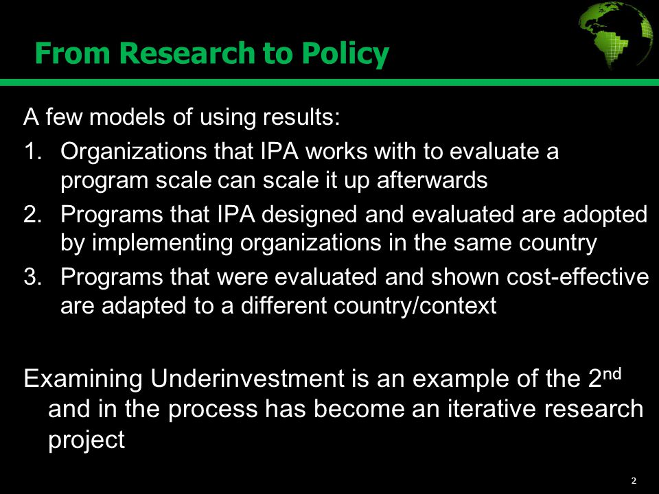 From Research to Policy A few models of using results: 1.Organizations that IPA works with to evaluate a program scale can scale it up afterwards 2.Programs that IPA designed and evaluated are adopted by implementing organizations in the same country 3.Programs that were evaluated and shown cost-effective are adapted to a different country/context Examining Underinvestment is an example of the 2 nd and in the process has become an iterative research project 2