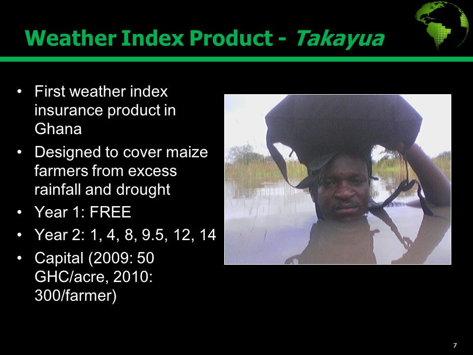 Weather Index Product - Takayua First weather index insurance product in Ghana Designed to cover maize farmers from excess rainfall and drought Year 1: FREE Year 2: 1, 4, 8, 9.5, 12, 14 Capital (2009: 50 GHC/acre, 2010: 300/farmer) 7