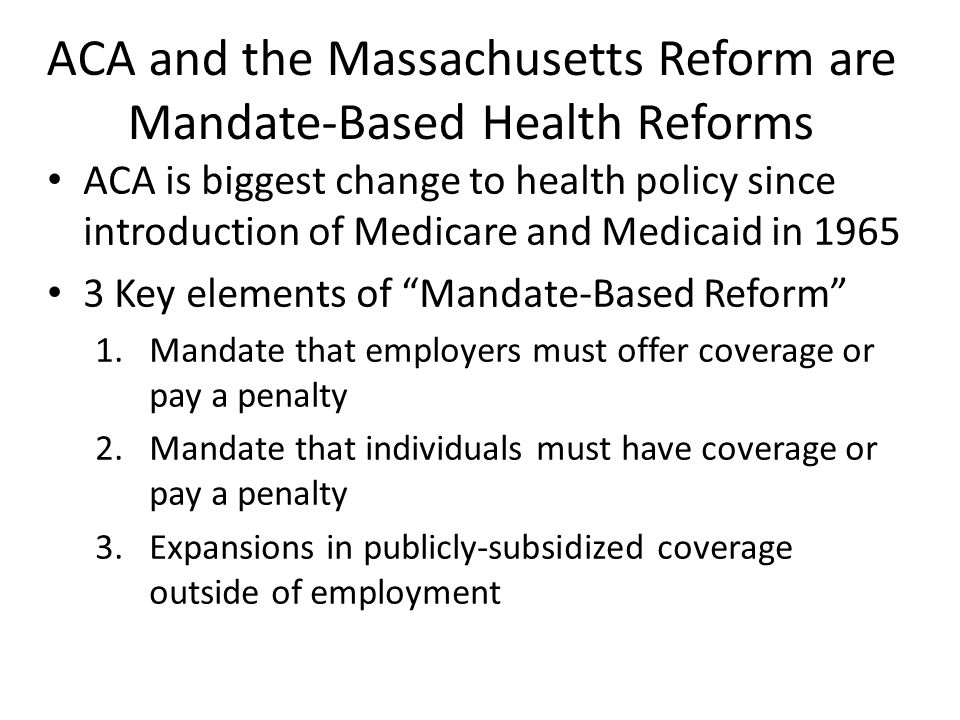 ACA and the Massachusetts Reform are Mandate-Based Health Reforms ACA is biggest change to health policy since introduction of Medicare and Medicaid in 1965 3 Key elements of Mandate-Based Reform 1.Mandate that employers must offer coverage or pay a penalty 2.Mandate that individuals must have coverage or pay a penalty 3.Expansions in publicly-subsidized coverage outside of employment