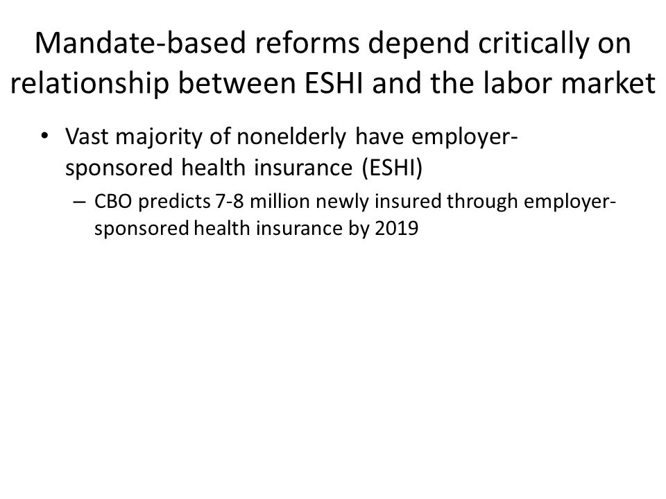 Mandate-based reforms depend critically on relationship between ESHI and the labor market Vast majority of nonelderly have employer- sponsored health