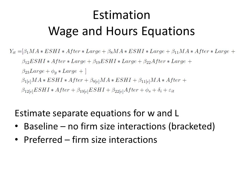 Estimation Wage and Hours Equations Estimate separate equations for w and L Baseline – no firm size interactions (bracketed) Preferred – firm size interactions