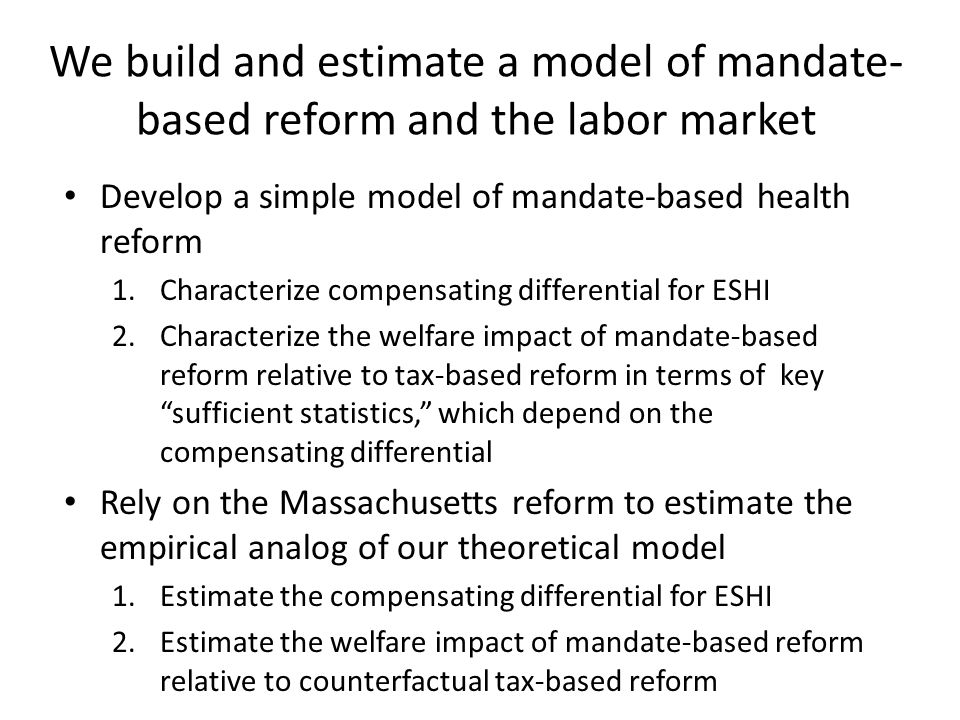 We build and estimate a model of mandate- based reform and the labor market Develop a simple model of mandate-based health reform 1.Characterize compensating differential for ESHI 2.Characterize the welfare impact of mandate-based reform relative to tax-based reform in terms of key sufficient statistics, which depend on the compensating differential Rely on the Massachusetts reform to estimate the empirical analog of our theoretical model 1.Estimate the compensating differential for ESHI 2.Estimate the welfare impact of mandate-based reform relative to counterfactual tax-based reform