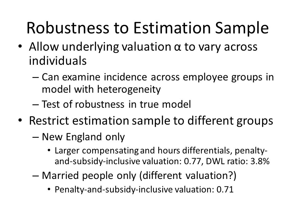 Robustness to Estimation Sample Allow underlying valuation α to vary across individuals – Can examine incidence across employee groups in model with h