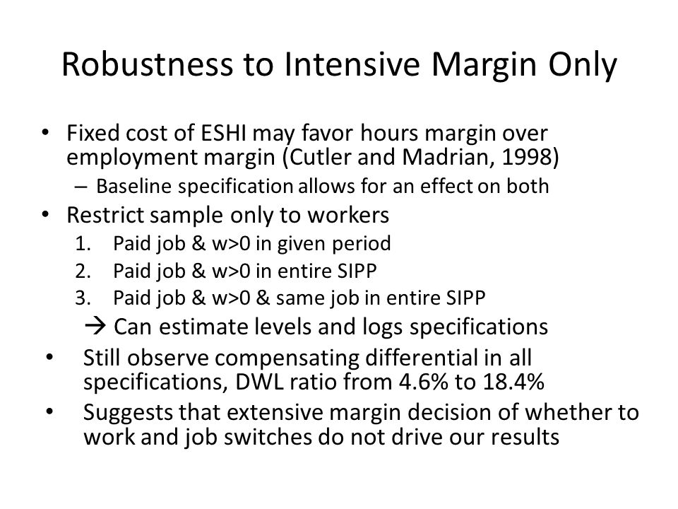 Robustness to Intensive Margin Only Fixed cost of ESHI may favor hours margin over employment margin (Cutler and Madrian, 1998) – Baseline specificati