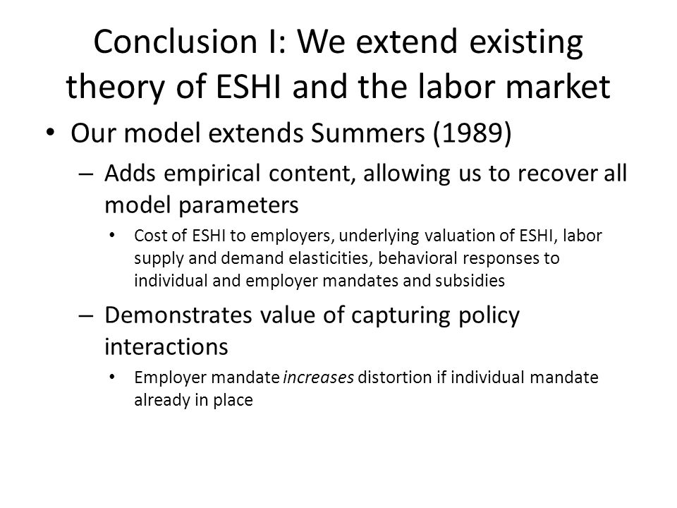 Conclusion I: We extend existing theory of ESHI and the labor market Our model extends Summers (1989) – Adds empirical content, allowing us to recover all model parameters Cost of ESHI to employers, underlying valuation of ESHI, labor supply and demand elasticities, behavioral responses to individual and employer mandates and subsidies – Demonstrates value of capturing policy interactions Employer mandate increases distortion if individual mandate already in place