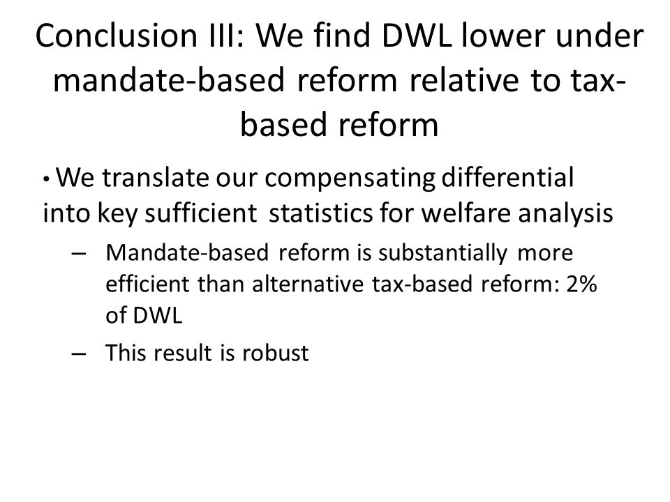 Conclusion III: We find DWL lower under mandate-based reform relative to tax- based reform We translate our compensating differential into key sufficient statistics for welfare analysis – Mandate-based reform is substantially more efficient than alternative tax-based reform: 2% of DWL – This result is robust