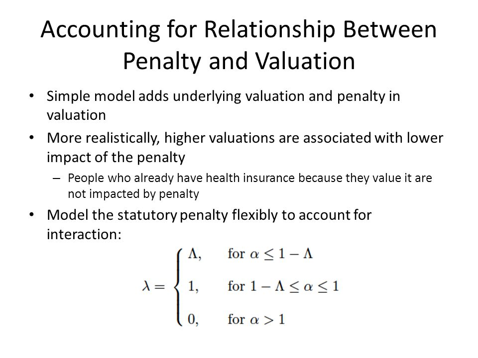 Accounting for Relationship Between Penalty and Valuation Simple model adds underlying valuation and penalty in valuation More realistically, higher valuations are associated with lower impact of the penalty – People who already have health insurance because they value it are not impacted by penalty Model the statutory penalty flexibly to account for interaction:
