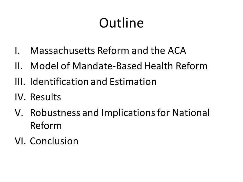 Outline I.Massachusetts Reform and the ACA II.Model of Mandate-Based Health Reform III.Identification and Estimation IV.Results V.Robustness and Implications for National Reform VI.Conclusion