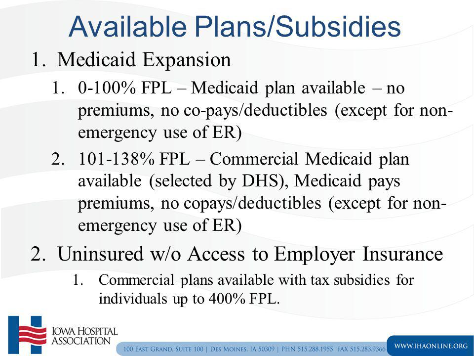 Available Plans/Subsidies 1.Medicaid Expansion 1.0-100% FPL – Medicaid plan available – no premiums, no co-pays/deductibles (except for non- emergency