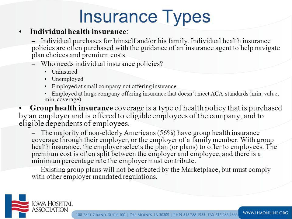 Insurance Types Individual health insurance: –Individual purchases for himself and/or his family. Individual health insurance policies are often purch