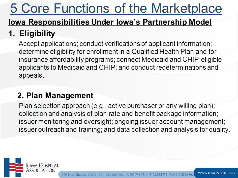 5 Core Functions of the Marketplace Iowa Responsibilities Under Iowas Partnership Model 1. Eligibility Accept applications; conduct verifications of a