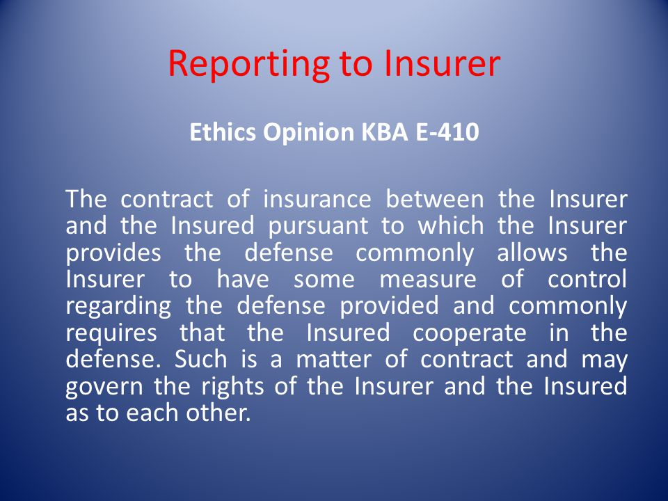 Reporting to Insurer Ethics Opinion KBA E-410 The contract of insurance between the Insurer and the Insured pursuant to which the Insurer provides the defense commonly allows the Insurer to have some measure of control regarding the defense provided and commonly requires that the Insured cooperate in the defense.