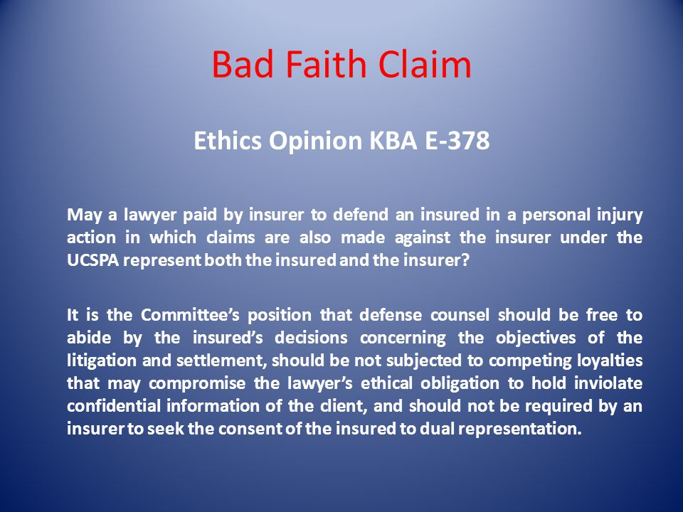 Bad Faith Claim Ethics Opinion KBA E-378 May a lawyer paid by insurer to defend an insured in a personal injury action in which claims are also made against the insurer under the UCSPA represent both the insured and the insurer.