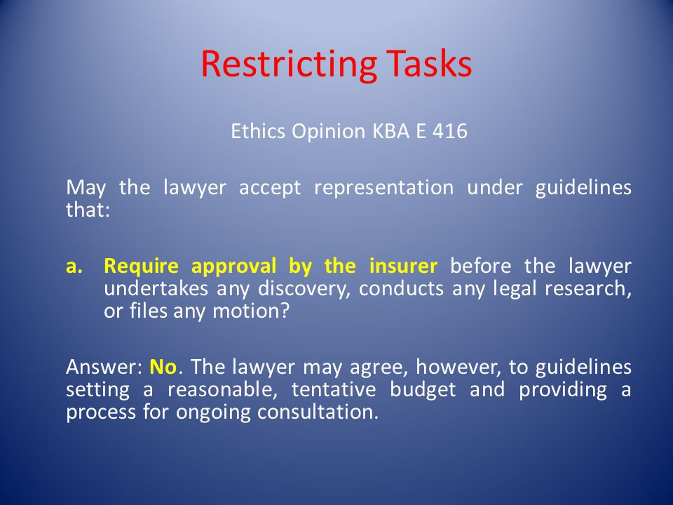 Restricting Tasks Ethics Opinion KBA E 416 May the lawyer accept representation under guidelines that: a.Require approval by the insurer before the lawyer undertakes any discovery, conducts any legal research, or files any motion.
