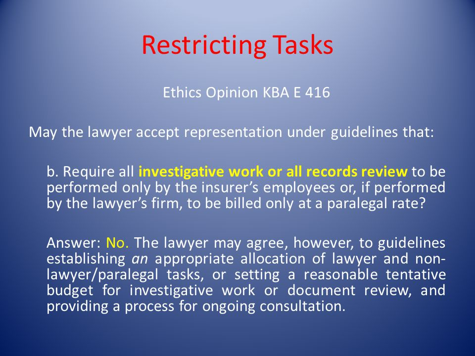 Restricting Tasks Ethics Opinion KBA E 416 May the lawyer accept representation under guidelines that: b.