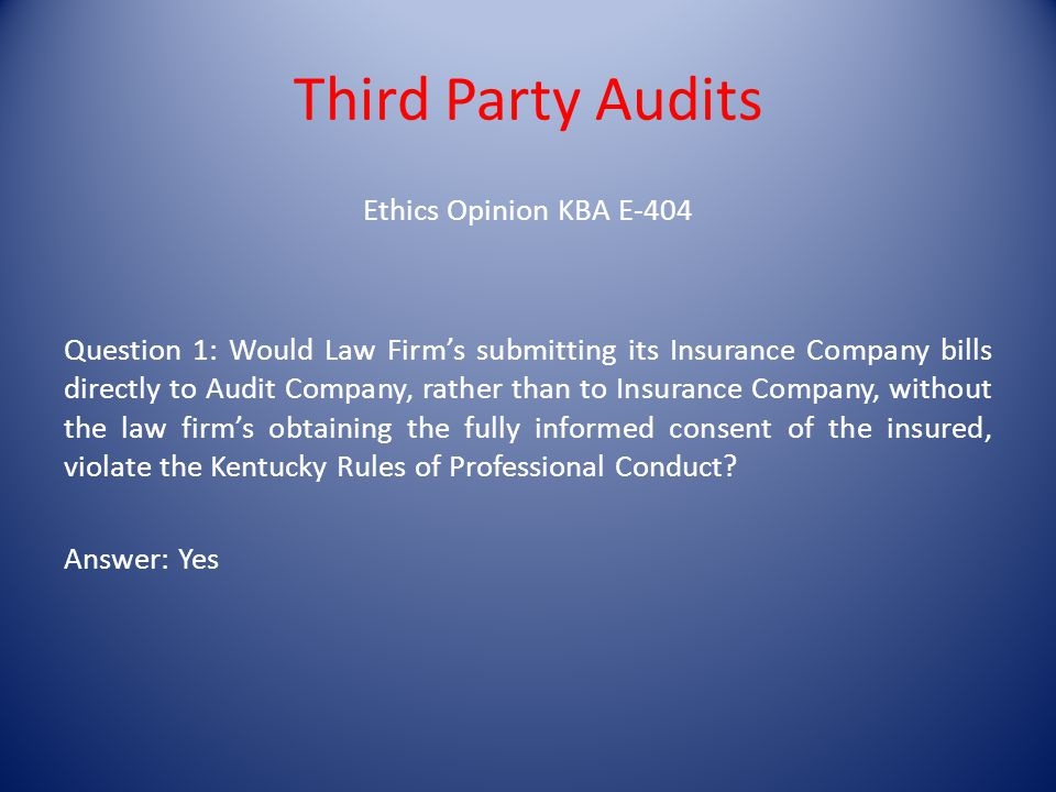 Ethics Opinion KBA E-404 Question 1: Would Law Firms submitting its Insurance Company bills directly to Audit Company, rather than to Insurance Company, without the law firms obtaining the fully informed consent of the insured, violate the Kentucky Rules of Professional Conduct.