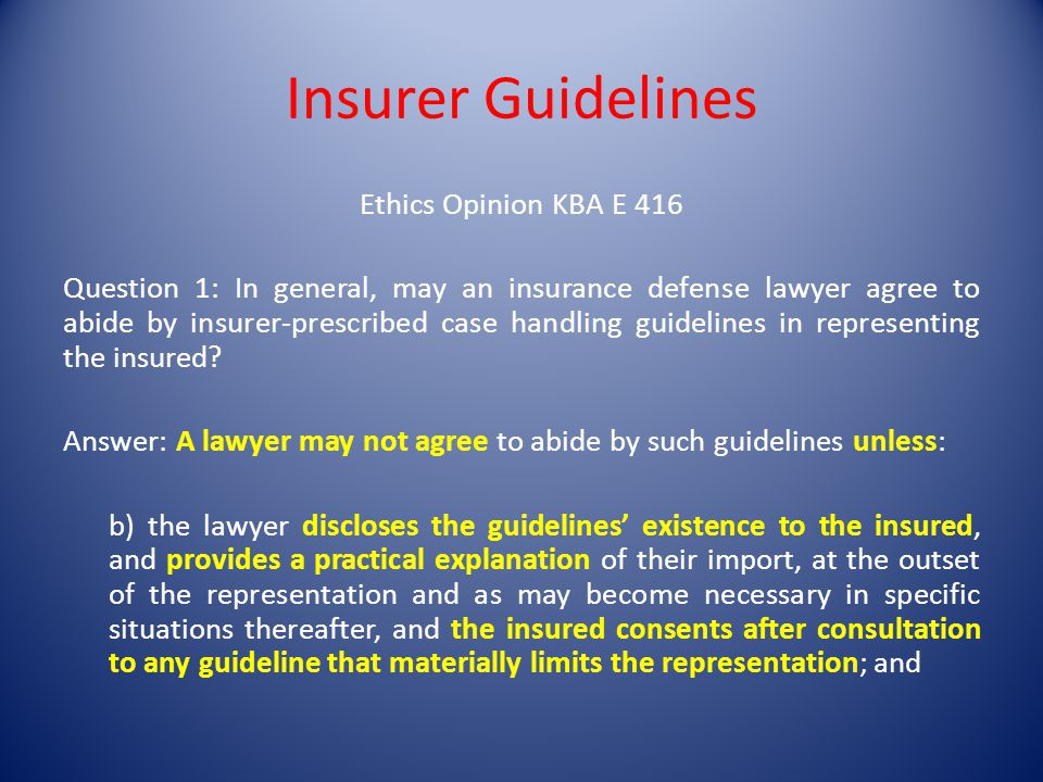 Insurer Guidelines Ethics Opinion KBA E 416 Question 1: In general, may an insurance defense lawyer agree to abide by insurer-prescribed case handling guidelines in representing the insured.