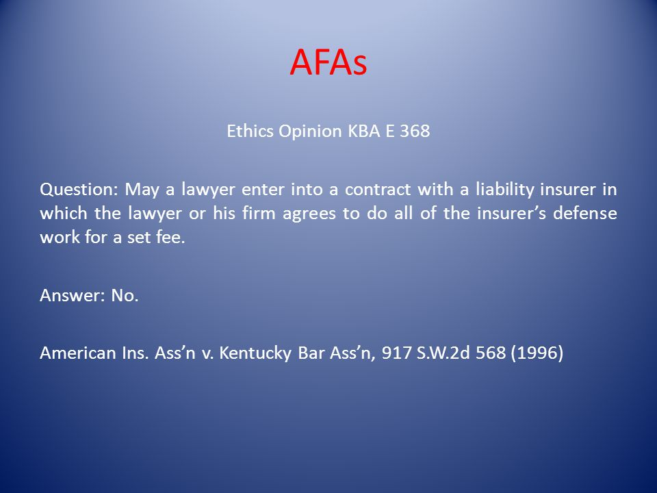 AFAs Ethics Opinion KBA E 368 Question: May a lawyer enter into a contract with a liability insurer in which the lawyer or his firm agrees to do all of the insurers defense work for a set fee.