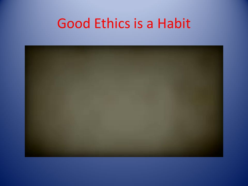 Good Ethics is a Habit