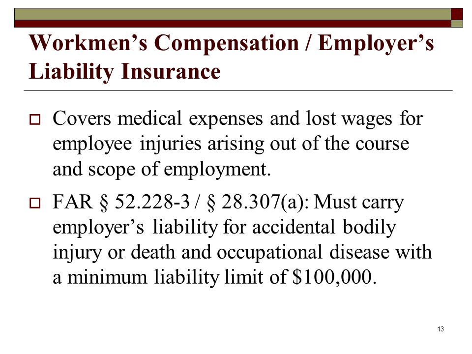 Workmens Compensation / Employers Liability Insurance Covers medical expenses and lost wages for employee injuries arising out of the course and scope