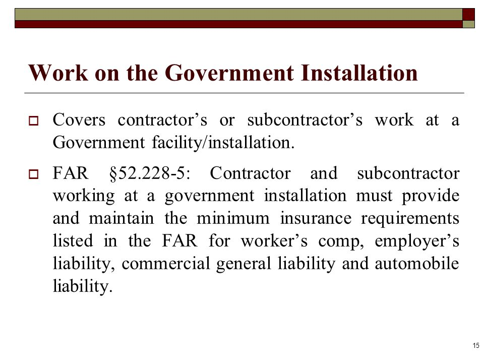Work on the Government Installation Covers contractors or subcontractors work at a Government facility/installation. FAR §52.228-5: Contractor and sub