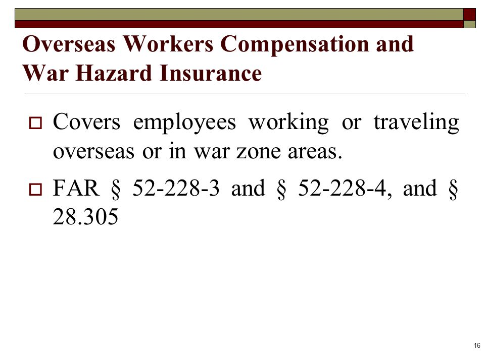 Overseas Workers Compensation and War Hazard Insurance Covers employees working or traveling overseas or in war zone areas. FAR § 52-228-3 and § 52-22