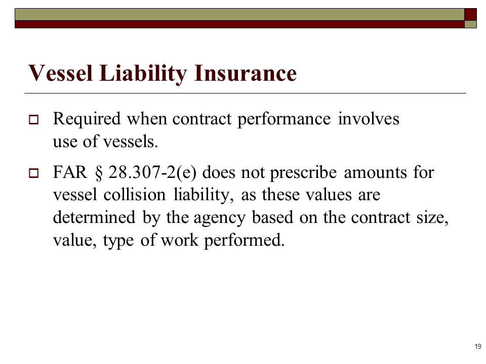 Vessel Liability Insurance Required when contract performance involves use of vessels. FAR § 28.307-2(e) does not prescribe amounts for vessel collisi