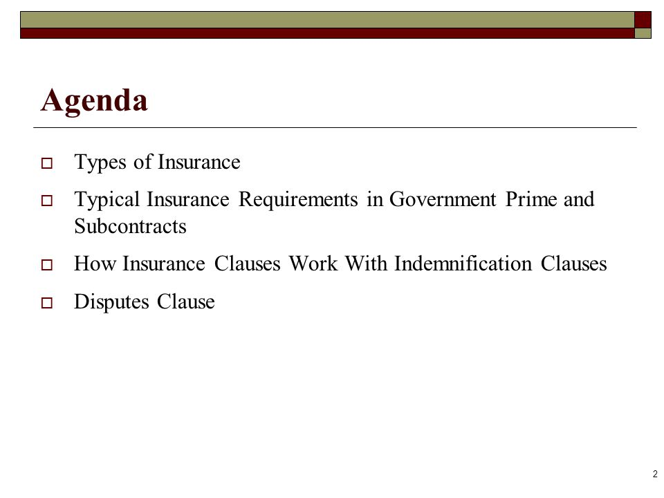 Agenda Types of Insurance Typical Insurance Requirements in Government Prime and Subcontracts How Insurance Clauses Work With Indemnification Clauses Disputes Clause 2