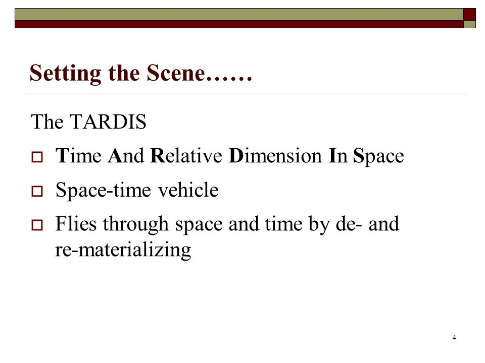 Setting the Scene…… The TARDIS Time And Relative Dimension In Space Space-time vehicle Flies through space and time by de- and re-materializing 4