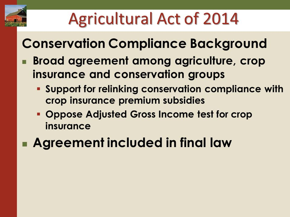 Agricultural Act of 2014 Conservation Compliance Background Broad agreement among agriculture, crop insurance and conservation groups Support for relinking conservation compliance with crop insurance premium subsidies Oppose Adjusted Gross Income test for crop insurance Agreement included in final law