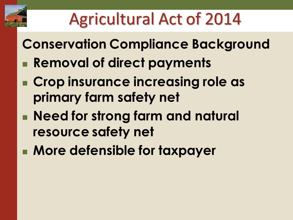 Agricultural Act of 2014 Conservation Compliance Background Removal of direct payments Crop insurance increasing role as primary farm safety net Need for strong farm and natural resource safety net More defensible for taxpayer
