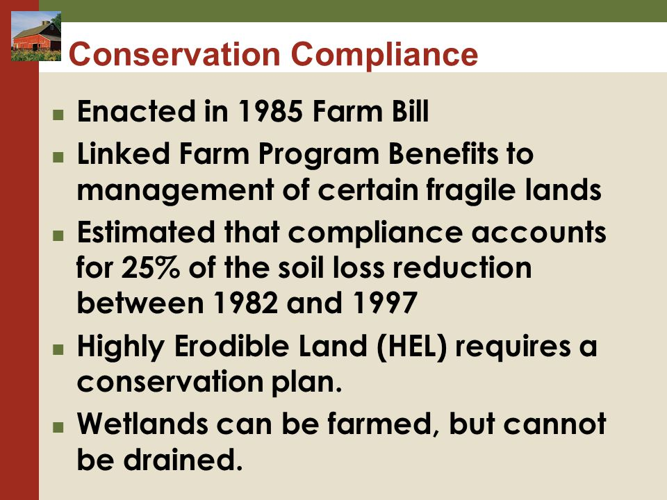 Conservation Compliance Enacted in 1985 Farm Bill Linked Farm Program Benefits to management of certain fragile lands Estimated that compliance accounts for 25% of the soil loss reduction between 1982 and 1997 Highly Erodible Land (HEL) requires a conservation plan.