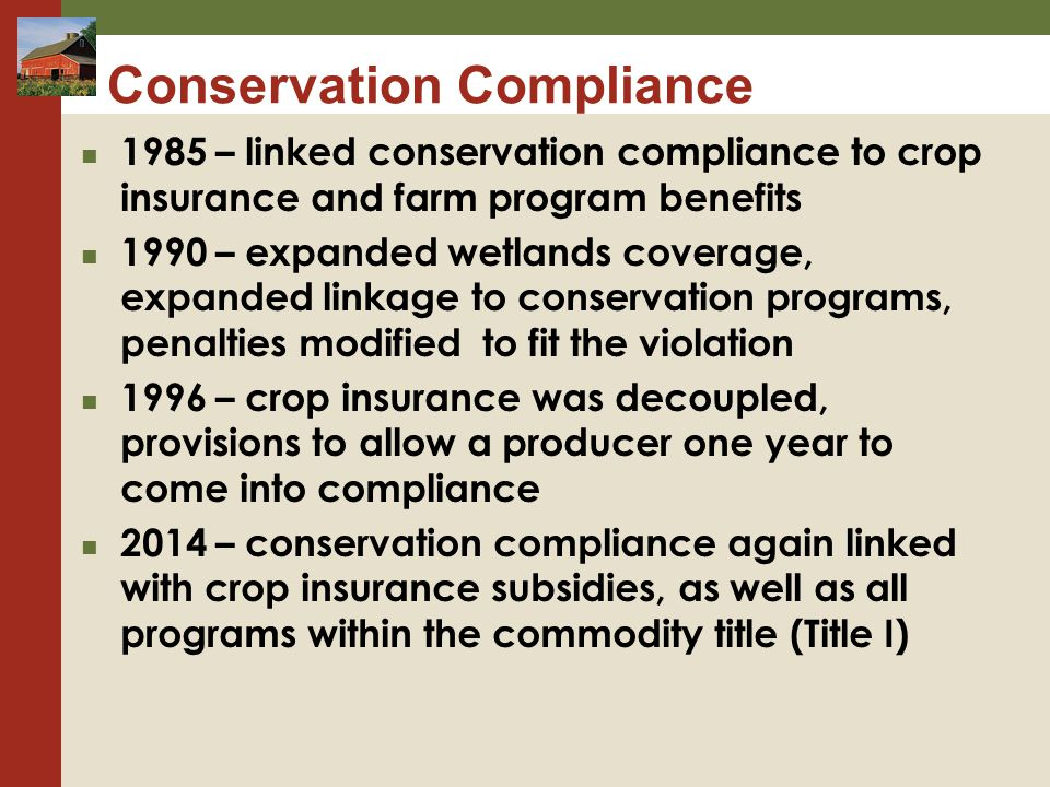 Conservation Compliance 1985 – linked conservation compliance to crop insurance and farm program benefits 1990 – expanded wetlands coverage, expanded linkage to conservation programs, penalties modified to fit the violation 1996 – crop insurance was decoupled, provisions to allow a producer one year to come into compliance 2014 – conservation compliance again linked with crop insurance subsidies, as well as all programs within the commodity title (Title I)