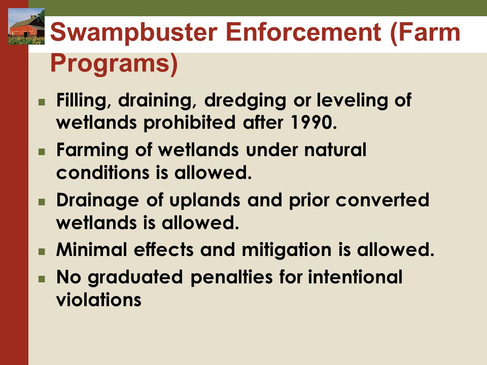 Swampbuster Enforcement (Farm Programs) Filling, draining, dredging or leveling of wetlands prohibited after 1990.