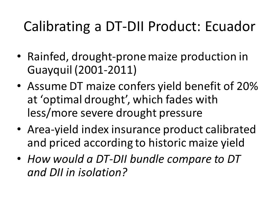 Calibrating a DT-DII Product: Ecuador Rainfed, drought-prone maize production in Guayquil (2001-2011) Assume DT maize confers yield benefit of 20% at optimal drought, which fades with less/more severe drought pressure Area-yield index insurance product calibrated and priced according to historic maize yield How would a DT-DII bundle compare to DT and DII in isolation