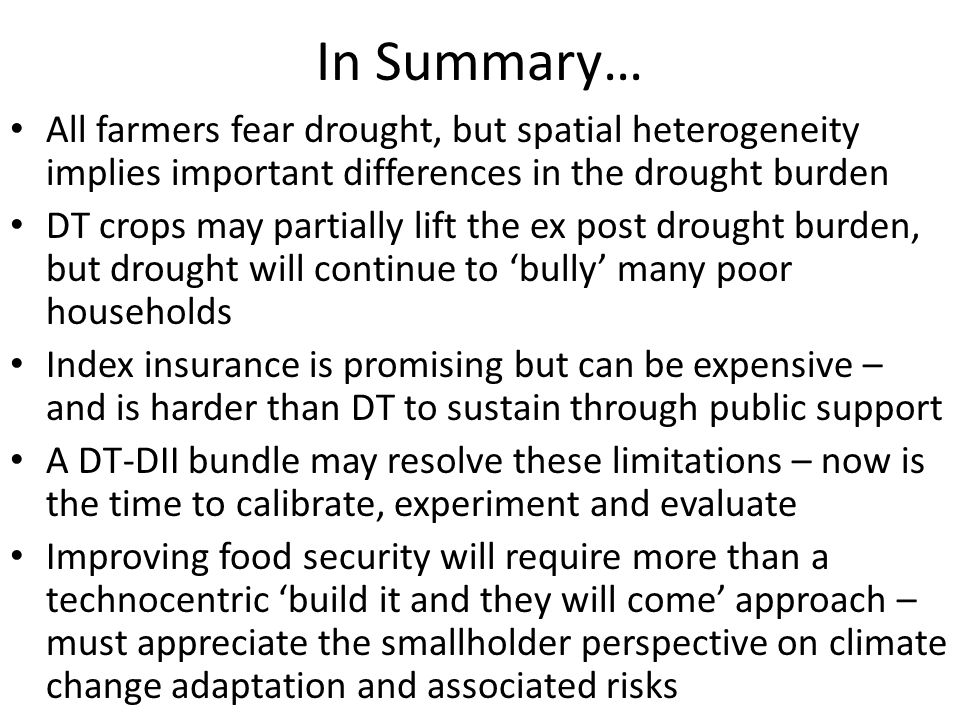 In Summary… All farmers fear drought, but spatial heterogeneity implies important differences in the drought burden DT crops may partially lift the ex post drought burden, but drought will continue to bully many poor households Index insurance is promising but can be expensive – and is harder than DT to sustain through public support A DT-DII bundle may resolve these limitations – now is the time to calibrate, experiment and evaluate Improving food security will require more than a technocentric build it and they will come approach – must appreciate the smallholder perspective on climate change adaptation and associated risks