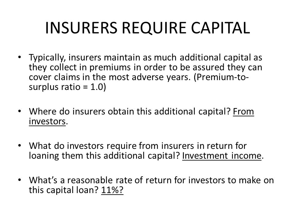 INSURERS REQUIRE CAPITAL Typically, insurers maintain as much additional capital as they collect in premiums in order to be assured they can cover claims in the most adverse years.