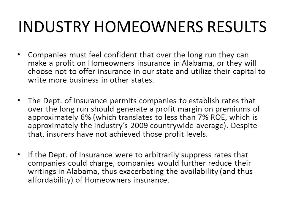INDUSTRY HOMEOWNERS RESULTS Companies must feel confident that over the long run they can make a profit on Homeowners insurance in Alabama, or they will choose not to offer insurance in our state and utilize their capital to write more business in other states.