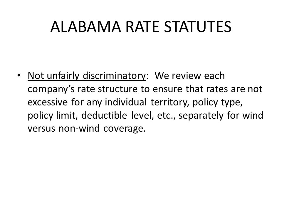 ALABAMA RATE STATUTES Not unfairly discriminatory: We review each companys rate structure to ensure that rates are not excessive for any individual territory, policy type, policy limit, deductible level, etc., separately for wind versus non-wind coverage.