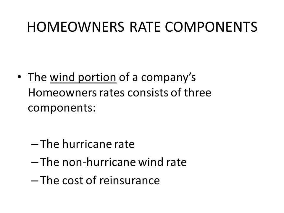 HOMEOWNERS RATE COMPONENTS The wind portion of a companys Homeowners rates consists of three components: – The hurricane rate – The non-hurricane wind rate – The cost of reinsurance
