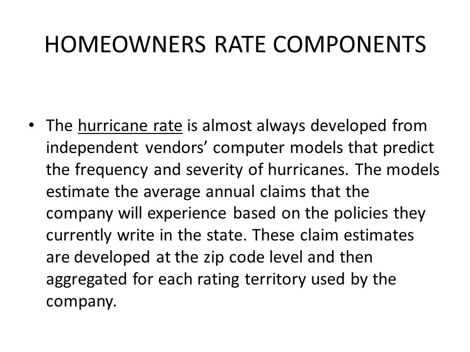 HOMEOWNERS RATE COMPONENTS The hurricane rate is almost always developed from independent vendors computer models that predict the frequency and severity of hurricanes.