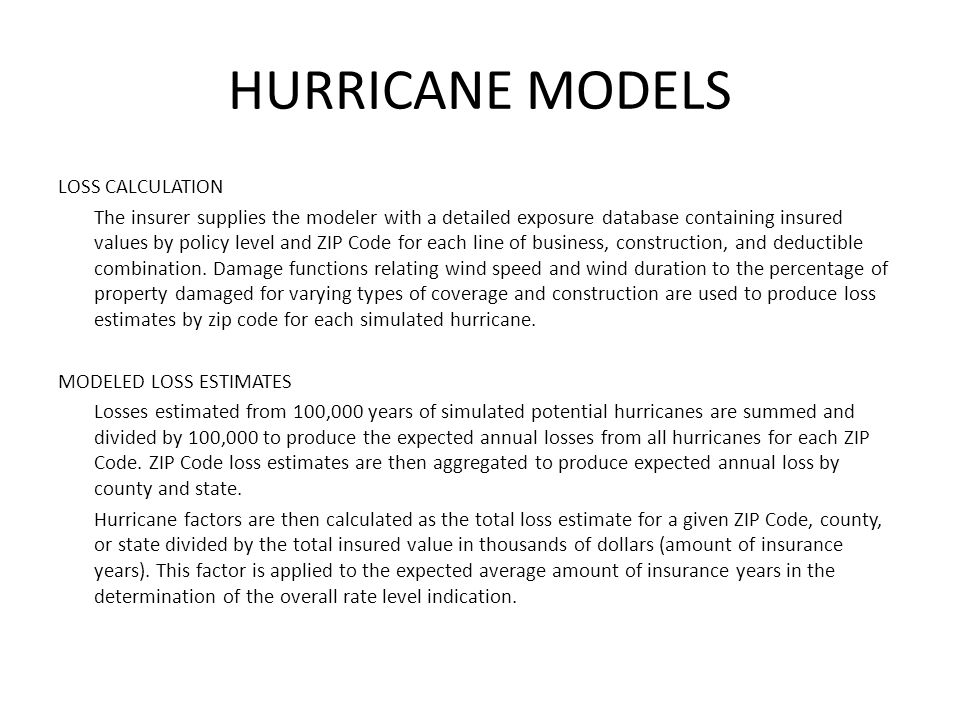 HURRICANE MODELS LOSS CALCULATION The insurer supplies the modeler with a detailed exposure database containing insured values by policy level and ZIP Code for each line of business, construction, and deductible combination.