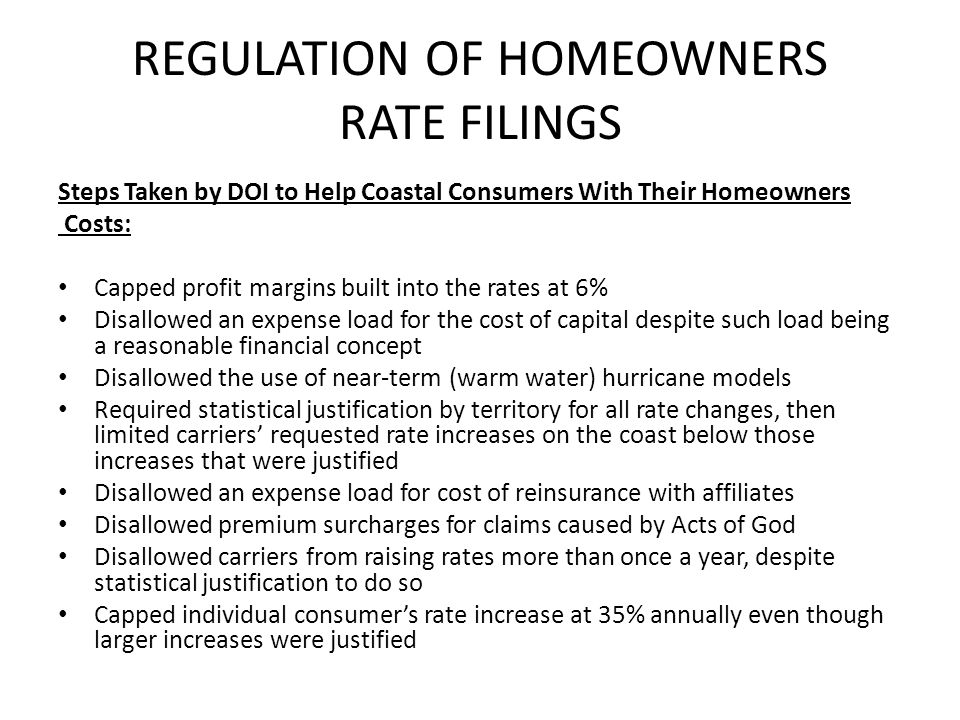 REGULATION OF HOMEOWNERS RATE FILINGS Steps Taken by DOI to Help Coastal Consumers With Their Homeowners Costs: Capped profit margins built into the rates at 6% Disallowed an expense load for the cost of capital despite such load being a reasonable financial concept Disallowed the use of near-term (warm water) hurricane models Required statistical justification by territory for all rate changes, then limited carriers requested rate increases on the coast below those increases that were justified Disallowed an expense load for cost of reinsurance with affiliates Disallowed premium surcharges for claims caused by Acts of God Disallowed carriers from raising rates more than once a year, despite statistical justification to do so Capped individual consumers rate increase at 35% annually even though larger increases were justified