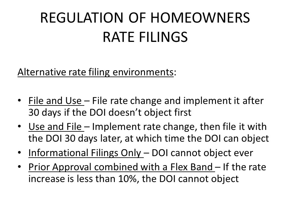 REGULATION OF HOMEOWNERS RATE FILINGS Alternative rate filing environments: File and Use – File rate change and implement it after 30 days if the DOI doesnt object first Use and File – Implement rate change, then file it with the DOI 30 days later, at which time the DOI can object Informational Filings Only – DOI cannot object ever Prior Approval combined with a Flex Band – If the rate increase is less than 10%, the DOI cannot object