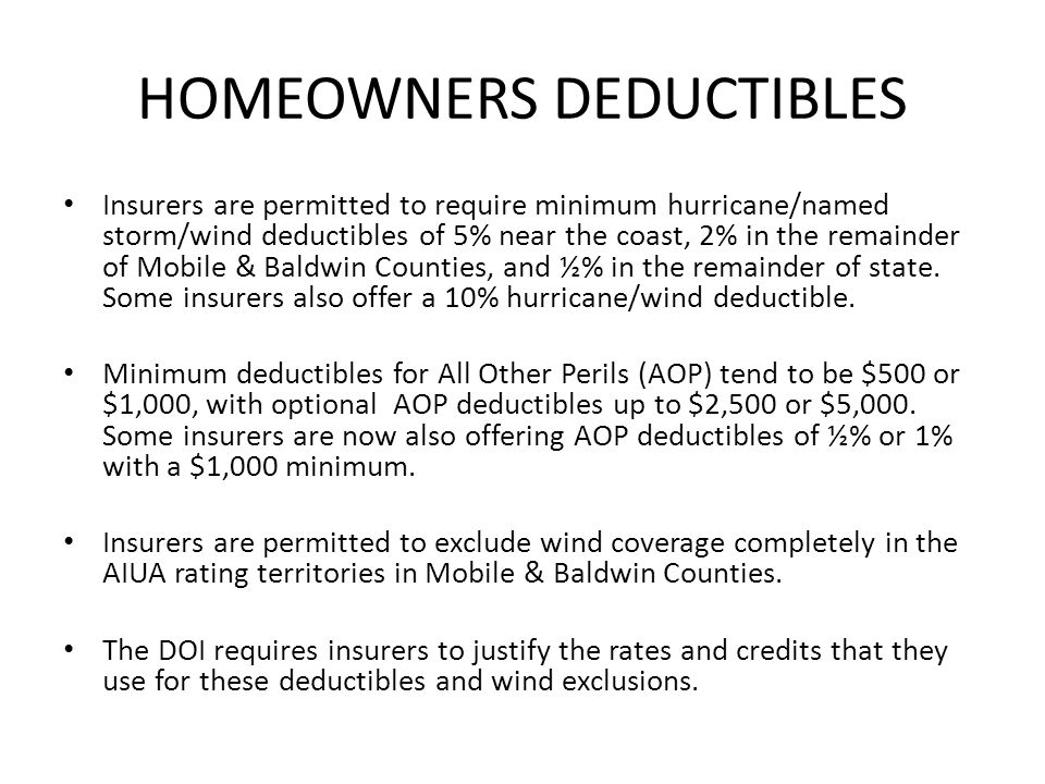 HOMEOWNERS DEDUCTIBLES Insurers are permitted to require minimum hurricane/named storm/wind deductibles of 5% near the coast, 2% in the remainder of Mobile & Baldwin Counties, and ½% in the remainder of state.
