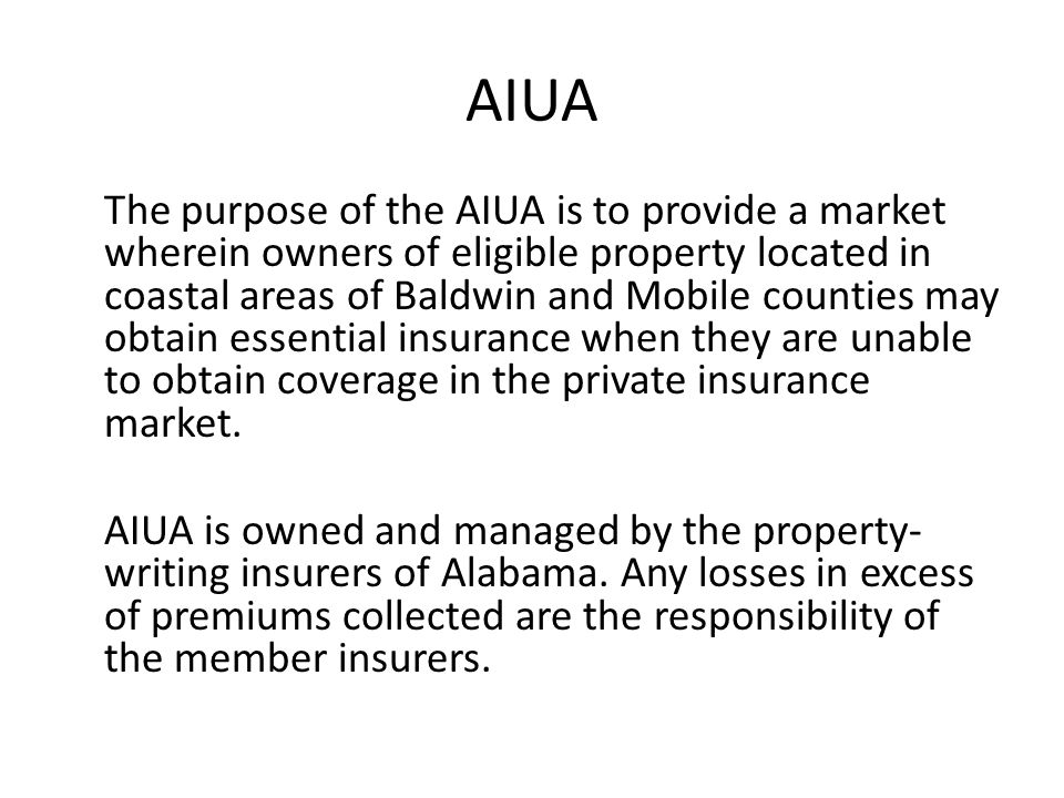 AIUA The purpose of the AIUA is to provide a market wherein owners of eligible property located in coastal areas of Baldwin and Mobile counties may obtain essential insurance when they are unable to obtain coverage in the private insurance market.