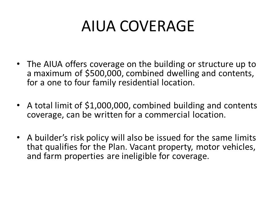 AIUA COVERAGE The AIUA offers coverage on the building or structure up to a maximum of $500,000, combined dwelling and contents, for a one to four family residential location.