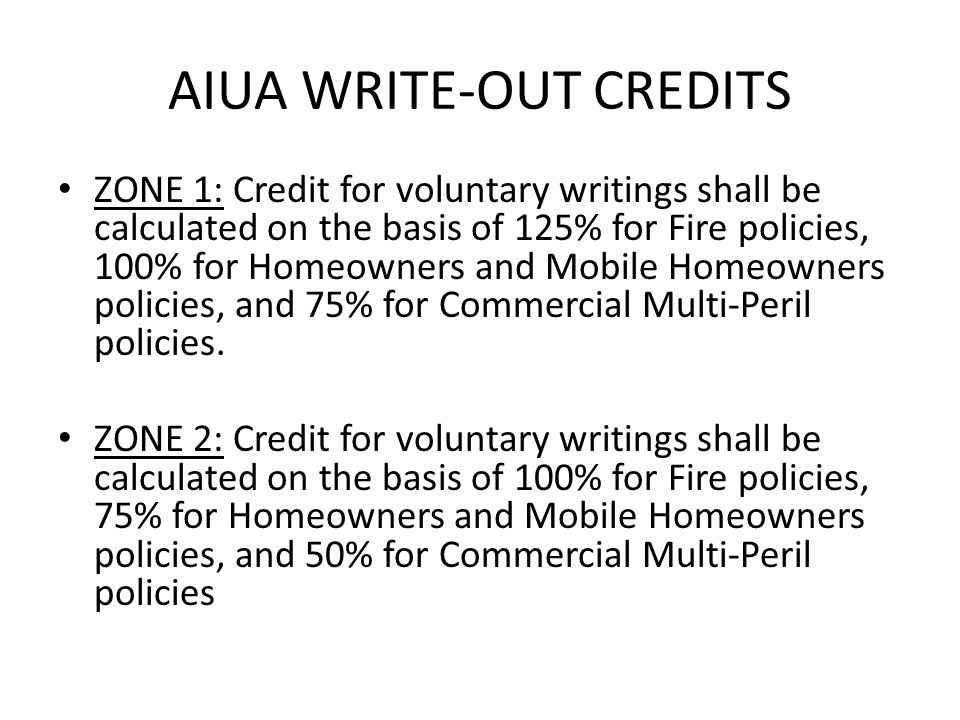 AIUA WRITE-OUT CREDITS ZONE 1: Credit for voluntary writings shall be calculated on the basis of 125% for Fire policies, 100% for Homeowners and Mobile Homeowners policies, and 75% for Commercial Multi-Peril policies.