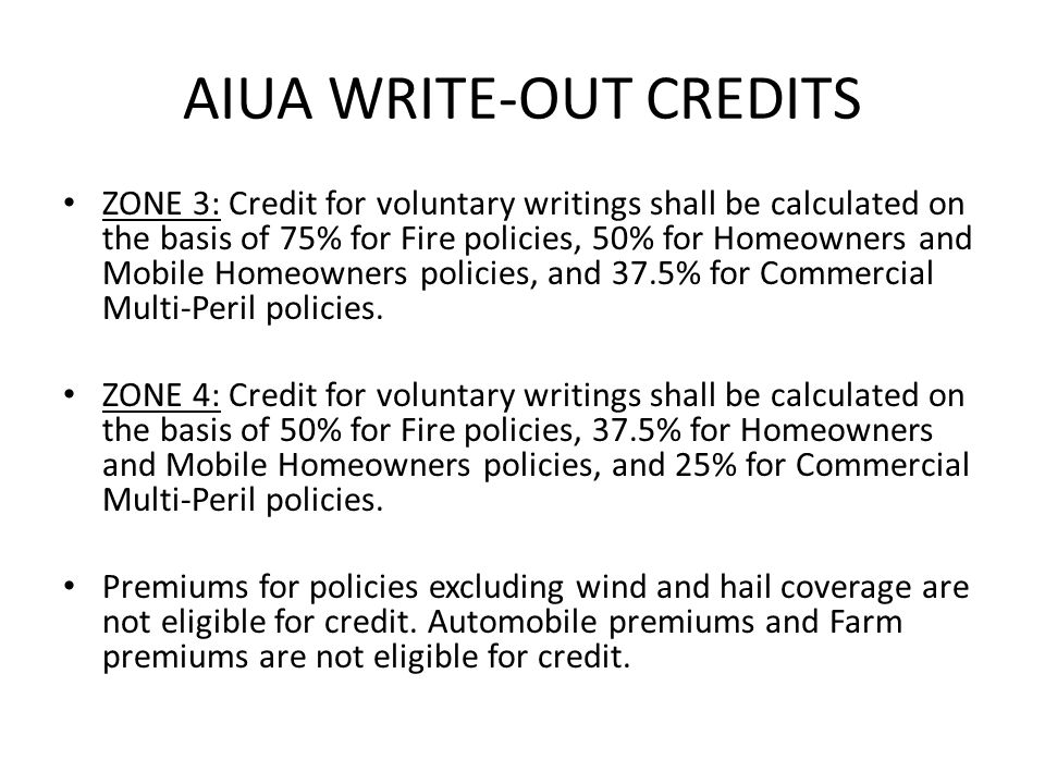 AIUA WRITE-OUT CREDITS ZONE 3: Credit for voluntary writings shall be calculated on the basis of 75% for Fire policies, 50% for Homeowners and Mobile Homeowners policies, and 37.5% for Commercial Multi-Peril policies.